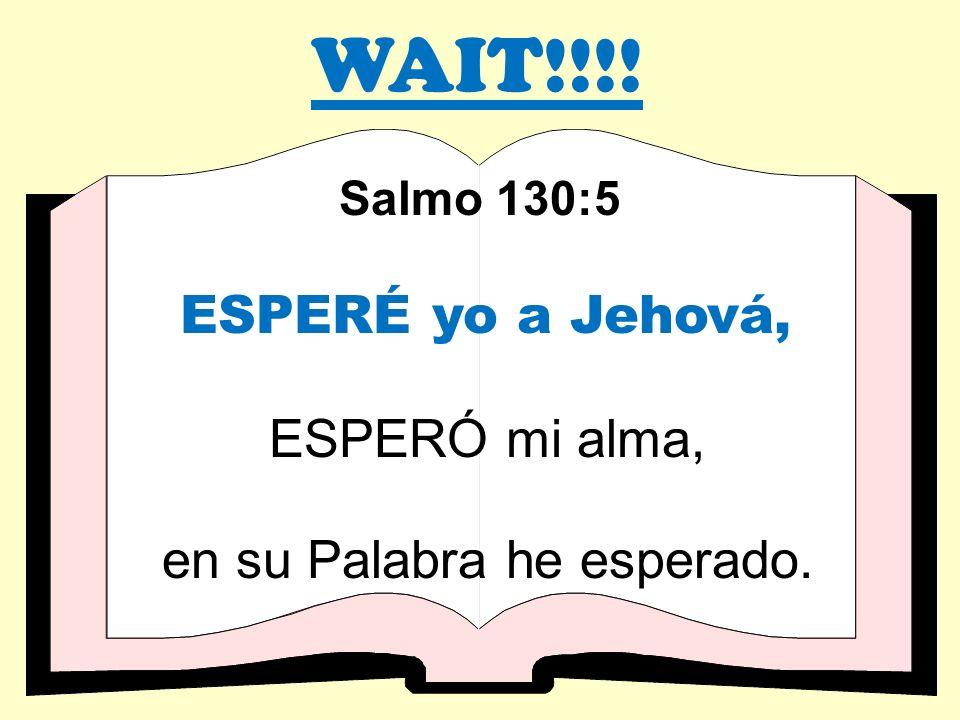 WAIT!!!! Salmo 130:5 ESPERÉ yo a Jehová, ESPERÓ mi alma, en su Palabra he esperado.