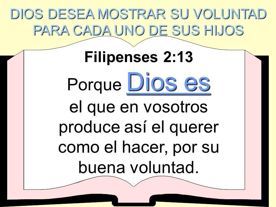 DIOS DESEA MOSTRAR SU VOLUNTAD PARA CADA UNO DE SUS HIJOS Filipenses 2:13 Porque Dios es el que en vosotros produce así el querer como el hacer, por s