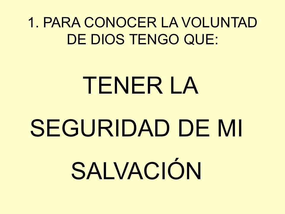 1. PARA CONOCER LA VOLUNTAD DE DIOS TENGO QUE: TENER LA SEGURIDAD DE MI SALVACIÓN