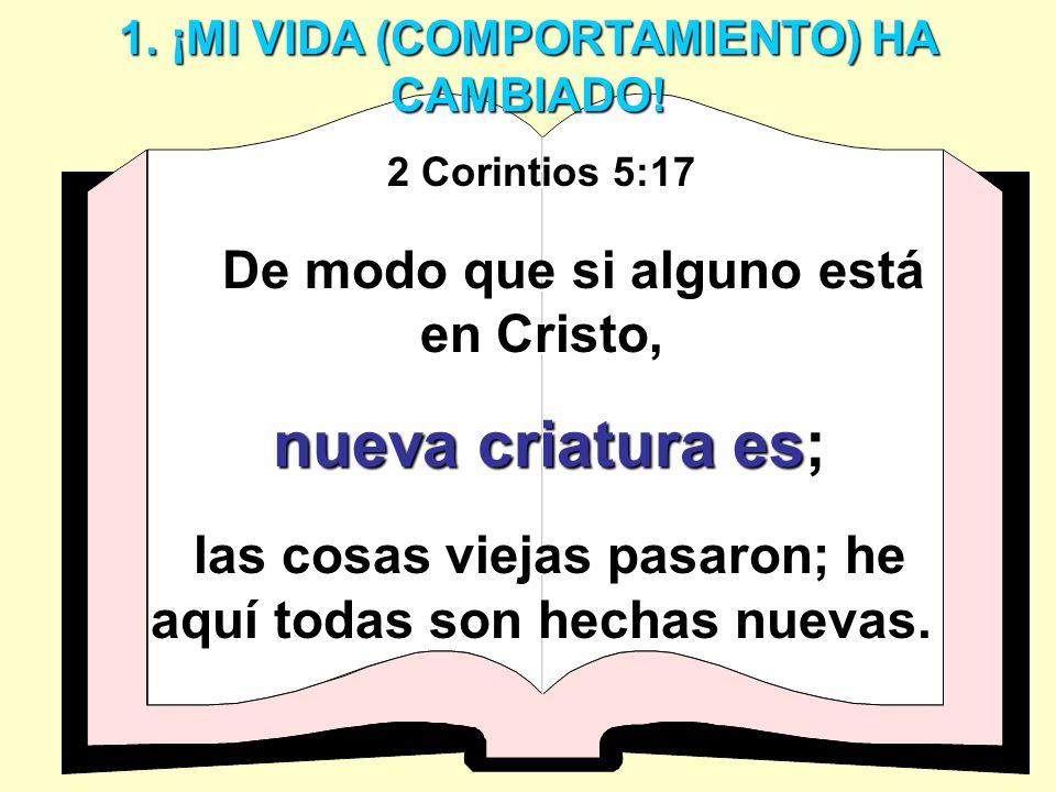 1. ¡MI VIDA (COMPORTAMIENTO) HA CAMBIADO! 2 Corintios 5:17 De modo que si alguno está en Cristo, nueva criatura es nueva criatura es; las cosas viejas