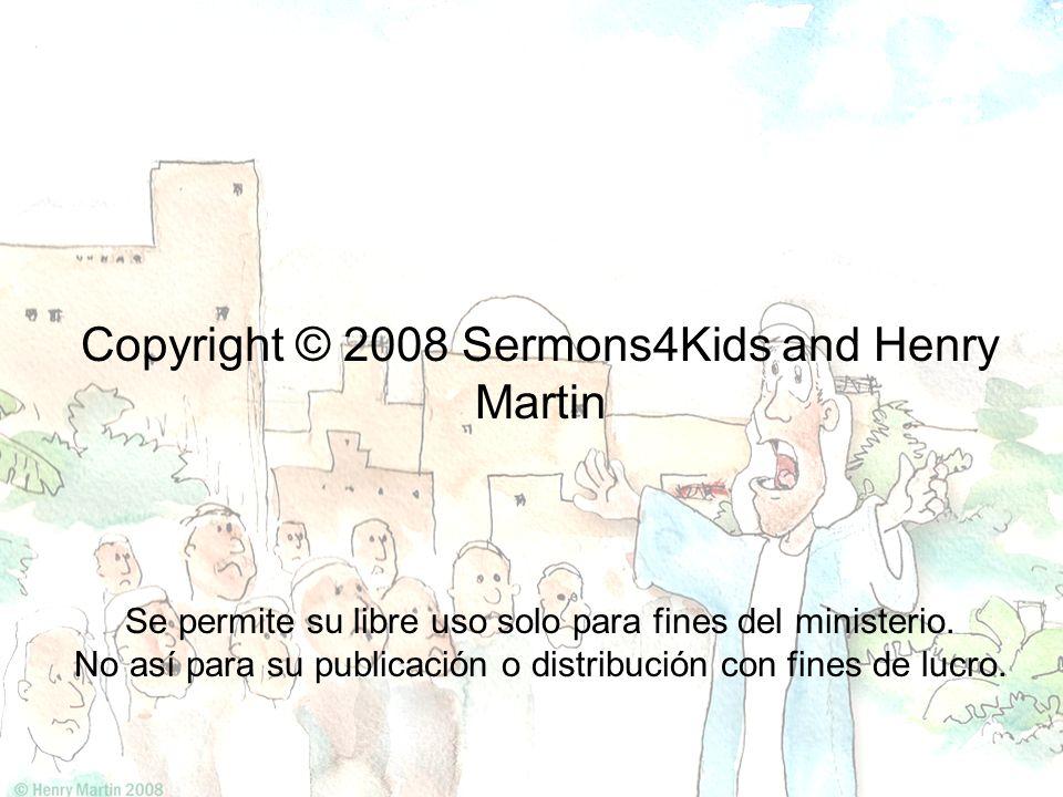 Copyright © 2008 Sermons4Kids and Henry Martin Se permite su libre uso solo para fines del ministerio. No así para su publicación o distribución con f