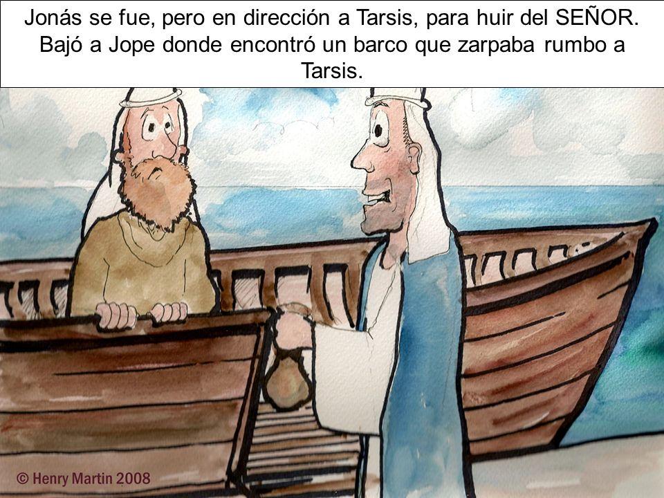 Jonás se fue, pero en dirección a Tarsis, para huir del SEÑOR. Bajó a Jope donde encontró un barco que zarpaba rumbo a Tarsis.