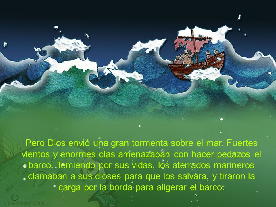 Pero Dios envió una gran tormenta sobre el mar. Fuertes vientos y enormes olas amenazaban con hacer pedazos el barco. Temiendo por sus vidas, los ater