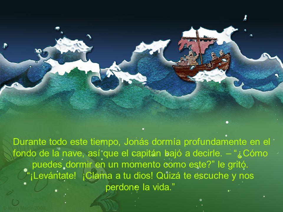 Durante todo este tiempo, Jonás dormía profundamente en el fondo de la nave, así que el capitán bajó a decirle. – ¿Cómo puedes dormir en un momento co