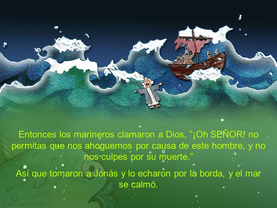 Entonces los marineros clamaron a Dios, ¡Oh SEÑOR! no permitas que nos ahoguemos por causa de este hombre, y no nos culpes por su muerte. Así que toma