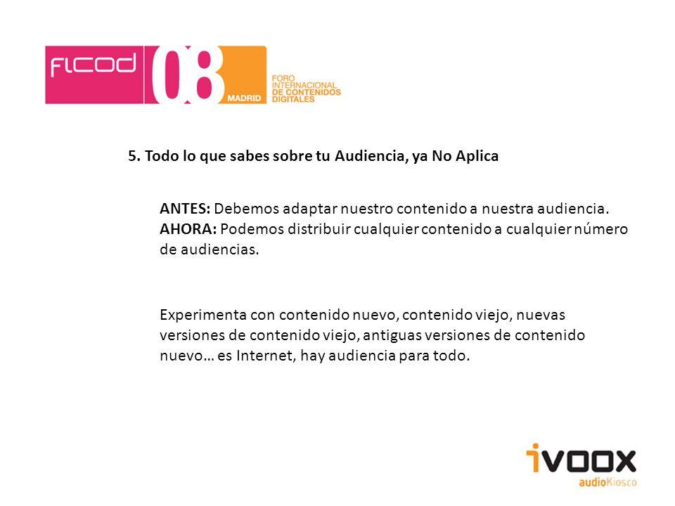 5. Todo lo que sabes sobre tu Audiencia, ya No Aplica ANTES: Debemos adaptar nuestro contenido a nuestra audiencia. AHORA: Podemos distribuir cualquie