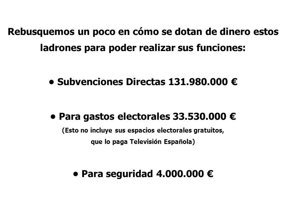 Rebusquemos un poco en cómo se dotan de dinero estos ladrones para poder realizar sus funciones: Subvenciones Directas 131.980.000 Para gastos elector