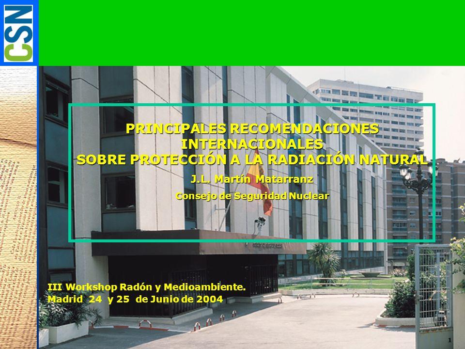 1 PRINCIPALES RECOMENDACIONES INTERNACIONALES SOBRE PROTECCIÓN A LA RADIACIÓN NATURAL J.L. Martín Matarranz Consejo de Seguridad Nuclear III Workshop
