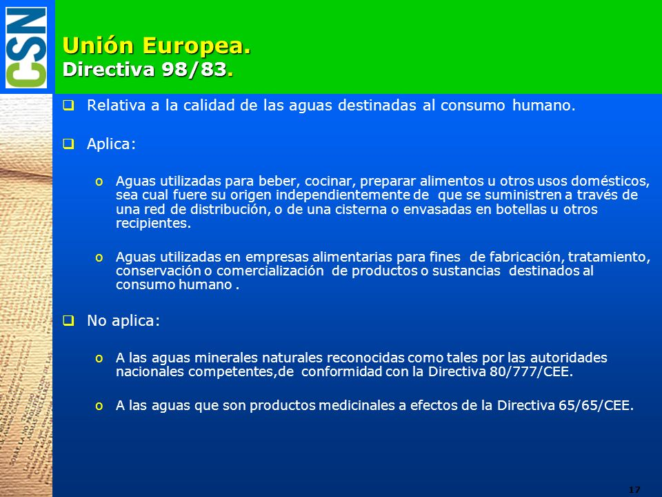 Unión Europea. Directiva 98/83. Relativa a la calidad de las aguas destinadas al consumo humano. Aplica: oAguas utilizadas para beber, cocinar, prepar