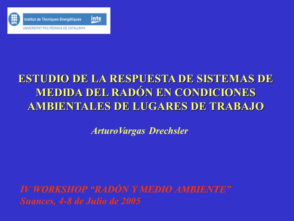 ESTUDIO DE LA RESPUESTA DE SISTEMAS DE MEDIDA DEL RADÓN EN CONDICIONES AMBIENTALES DE LUGARES DE TRABAJO ArturoVargas Drechsler IV WORKSHOP RADÓN Y ME