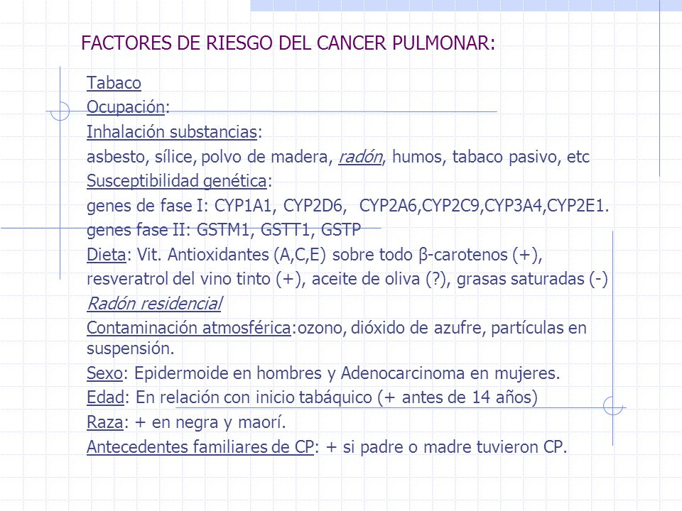 FACTORES DE RIESGO DEL CANCER PULMONAR: Tabaco Ocupación: Inhalación substancias: asbesto, sílice, polvo de madera, radón, humos, tabaco pasivo, etc Susceptibilidad genética: genes de fase I: CYP1A1, CYP2D6, CYP2A6,CYP2C9,CYP3A4,CYP2E1.