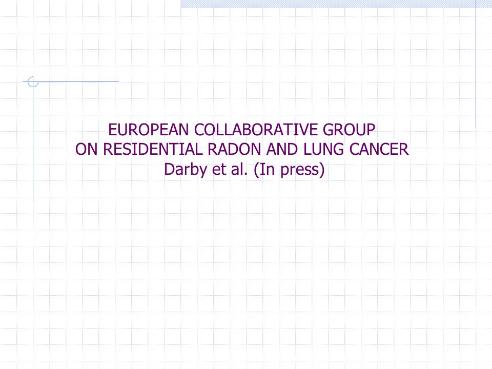 EUROPEAN COLLABORATIVE GROUP ON RESIDENTIAL RADON AND LUNG CANCER Darby et al. (In press)