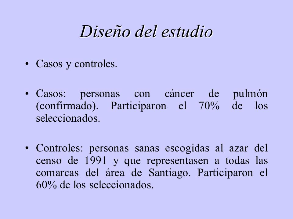 Diseño del estudio Casos y controles. Casos: personas con cáncer de pulmón (confirmado). Participaron el 70% de los seleccionados. Controles: personas