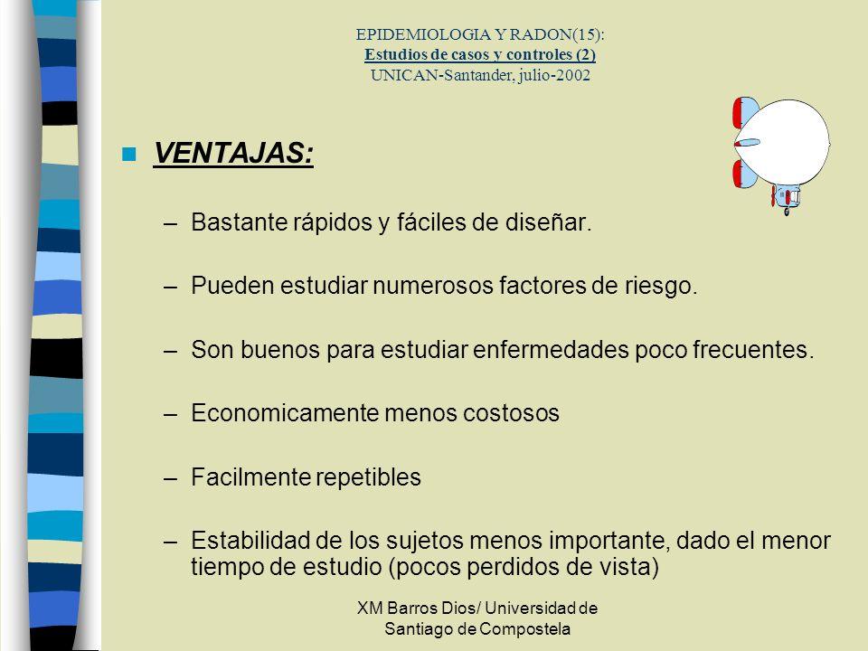 XM Barros Dios/ Universidad de Santiago de Compostela EPIDEMIOLOGIA Y RADON(15): Estudios de casos y controles (2) UNICAN-Santander, julio-2002 VENTAJ