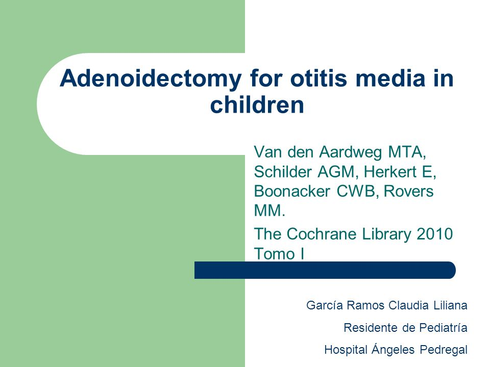 Adenoidectomy for otitis media in children Van den Aardweg MTA, Schilder AGM, Herkert E, Boonacker CWB, Rovers MM. The Cochrane Library 2010 Tomo I Ga