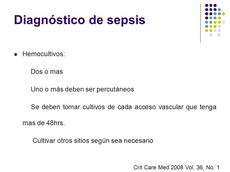 Diagnóstico de sepsis Hemocultivos: Dos o mas Uno o más deben ser percutáneos Se deben tomar cultivos de cada acceso vascular que tenga mas de 48hrs.
