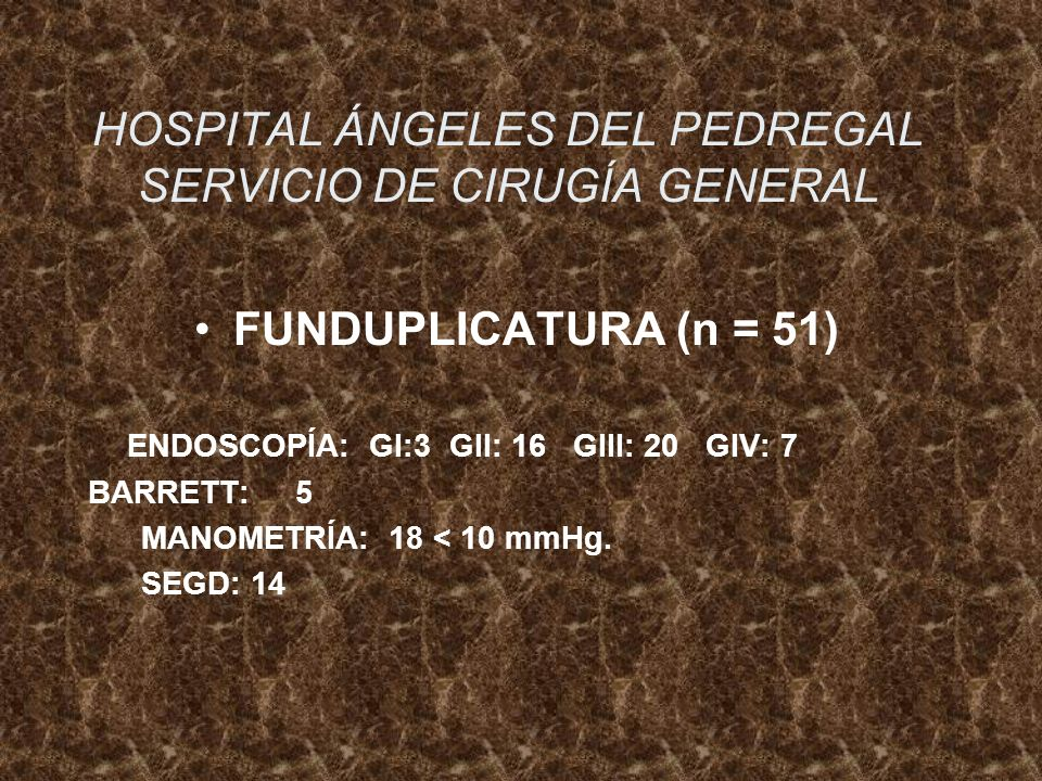 HOSPITAL ÁNGELES DEL PEDREGAL SERVICIO DE CIRUGÍA GENERAL FUNDUPLICATURA (n = 51) ENDOSCOPÍA: GI:3 GII: 16 GIII: 20 GIV: 7 BARRETT: 5 MANOMETRÍA: 18 <
