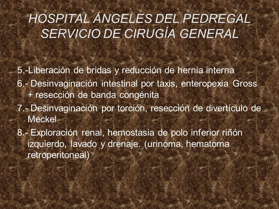 HOSPITAL ÁNGELES DEL PEDREGAL SERVICIO DE CIRUGÍA GENERAL 5.-Liberación de bridas y reducción de hernia interna 6.- Desinvaginación intestinal por tax