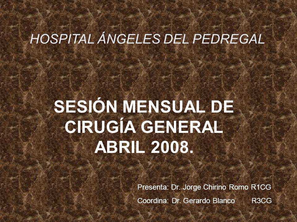SESIÓN MENSUAL DE CIRUGÍA GENERAL ABRIL 2008. HOSPITAL ÁNGELES DEL PEDREGAL Presenta: Dr. Jorge Chirino Romo R1CG Coordina: Dr. Gerardo Blanco R3CG