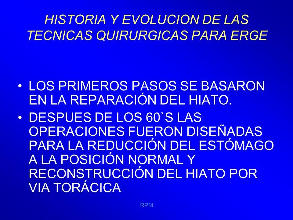 RPM HISTORIA Y EVOLUCION DE LAS TECNICAS QUIRURGICAS PARA ERGE 1964 NISSEN Y ROSSETTI INTRODUCEN UN RECURSO PARA SER UTILIZADO EN LOS OBESOS, REALIZANDO LA FUNDUPLICACIÓN CON LA CARA ANTERIOR DE LA PARED DEL FUNDUS E INVAGINAR EN ELLA AL ESÓFAGO.