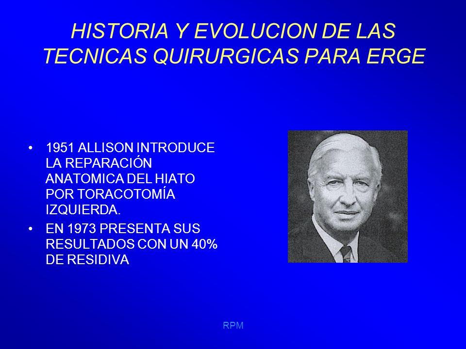RPM HISTORIA Y EVOLUCION DE LAS TECNICAS QUIRURGICAS PARA ERGE EN 1961, LORTAT JACOB SUTURABA LOS PILARES DIAFRAGMÁTICOS DETRÁS DEL ESOFAGO POR VÍA ABDOMINAL Y CERRABA EL ÁNGULO DE HIS FIJANDO EL FUNDUS A LA PARED IZQ.