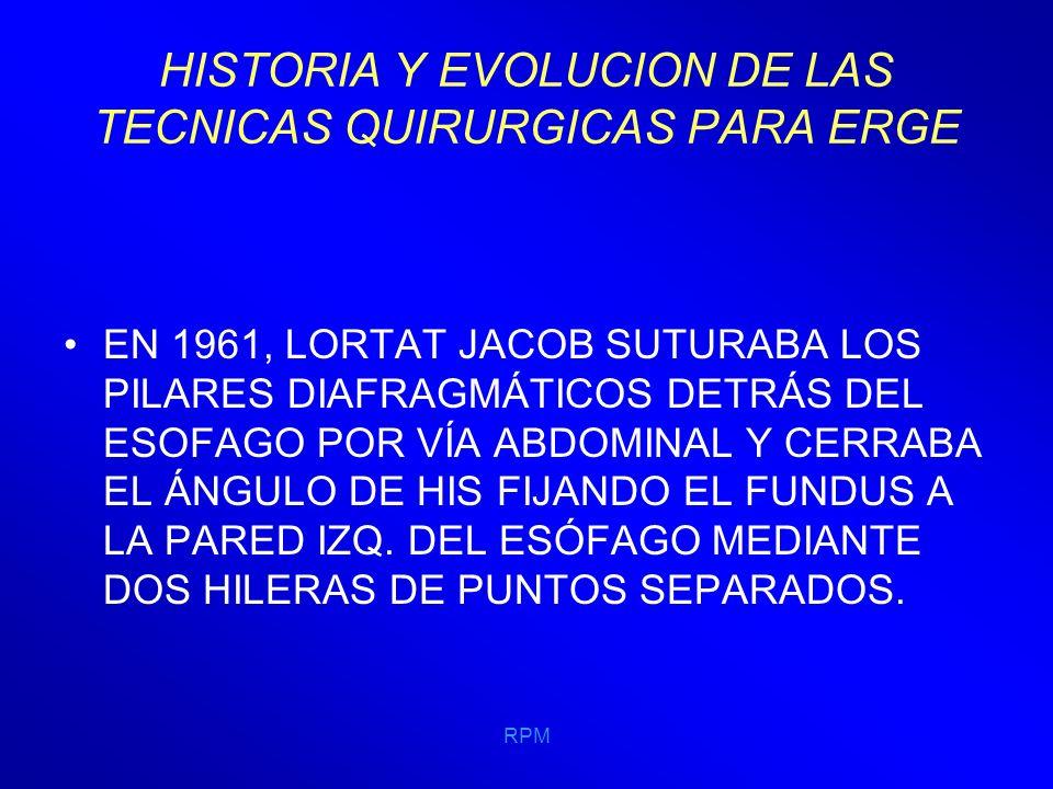 RPM HISTORIA Y EVOLUCION DE LAS TECNICAS QUIRURGICAS PARA ERGE 1964 TOUPET SUTURA LA CARA ANTERIOR Y POSTERIOR DEL FUNDUS GÁSTRICO A AMBOS LADOS DEL ESÓFAGO, FORMANDO UNA HEMIFUNDUPLICACIÓN FIJANDO LA BOLSA A AMBOS PILARES DEL DIAFRAGMA Y EN CASO DE HIATOS AMPLIOS RECOMIENDA LA SUTURA POR DELANTE DEL ESÓFAGO.