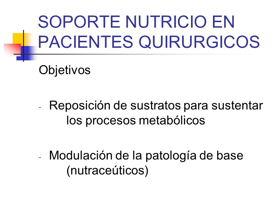 SOPORTE NUTRICIO EN PACIENTES QUIRURGICOS Objetivos - Reposición de sustratos para sustentar los procesos metabólicos - Modulación de la patología de
