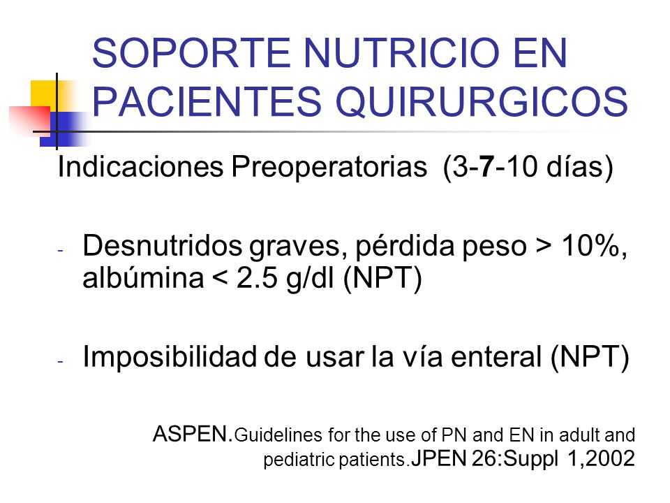 SOPORTE NUTRICIO EN PACIENTES QUIRURGICOS Indicaciones Preoperatorias (3-7-10 días) - Desnutridos graves, pérdida peso > 10%, albúmina < 2.5 g/dl (NPT