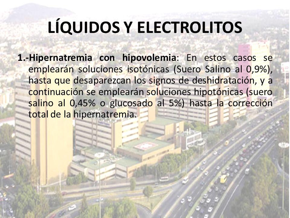 LÍQUIDOS Y ELECTROLITOS 1.-Hipernatremia con hipovolemia: En estos casos se emplearán soluciones isotónicas (Suero Salino al 0,9%), hasta que desapare