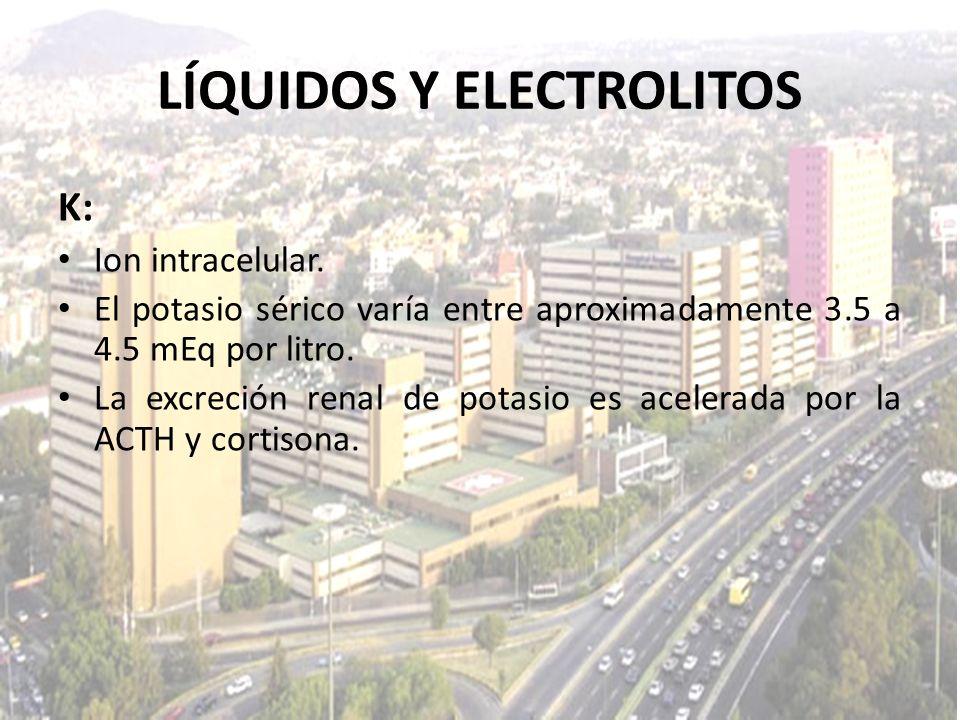 LÍQUIDOS Y ELECTROLITOS K: Ion intracelular. El potasio sérico varía entre aproximadamente 3.5 a 4.5 mEq por litro. La excreción renal de potasio es a