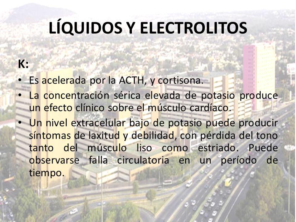 LÍQUIDOS Y ELECTROLITOS K: Es acelerada por la ACTH, y cortisona. La concentración sérica elevada de potasio produce un efecto clínico sobre el múscul