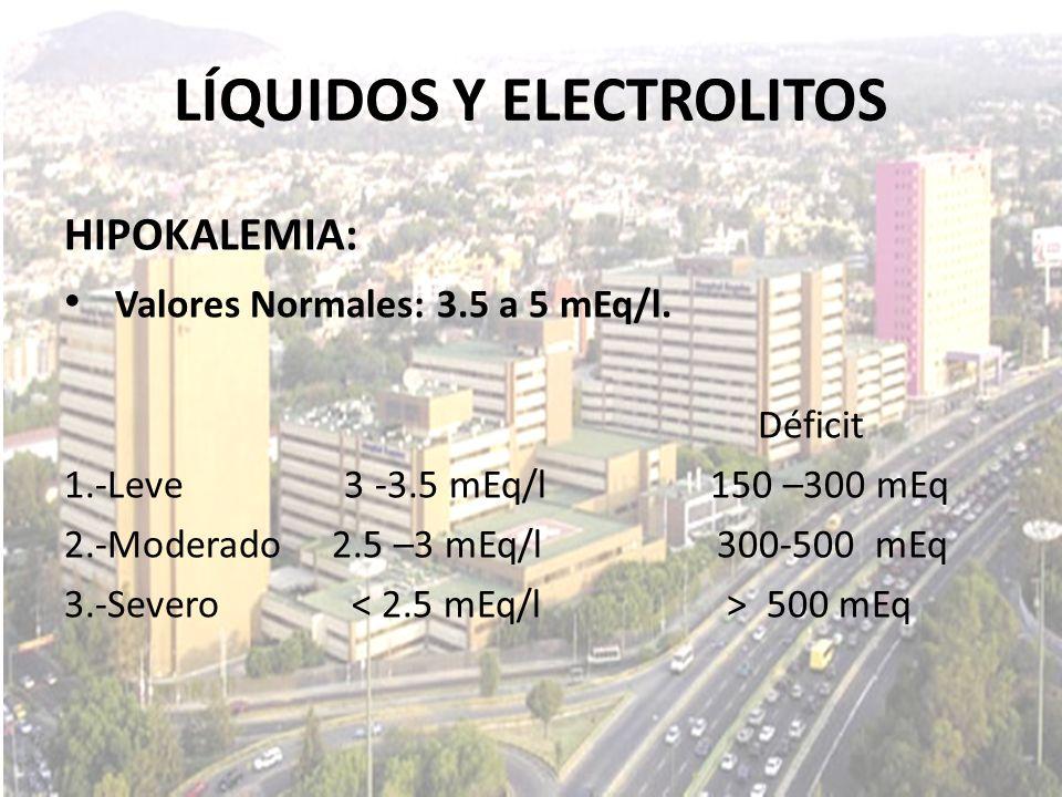 LÍQUIDOS Y ELECTROLITOS HIPOKALEMIA: Valores Normales: 3.5 a 5 mEq/l. Déficit 1.-Leve 3 -3.5 mEq/l 150 –300 mEq 2.-Moderado 2.5 –3 mEq/l 300-500 mEq 3