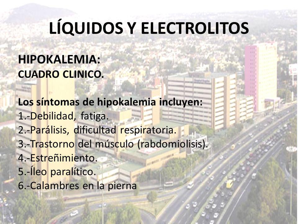 LÍQUIDOS Y ELECTROLITOS HIPOKALEMIA: CUADRO CLINICO. Los síntomas de hipokalemia incluyen: 1.-Debilidad, fatiga. 2.-Parálisis, dificultad respiratoria