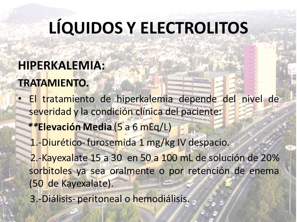 LÍQUIDOS Y ELECTROLITOS HIPERKALEMIA: TRATAMIENTO. El tratamiento de hiperkalemia depende del nivel de severidad y la condición clínica del paciente: