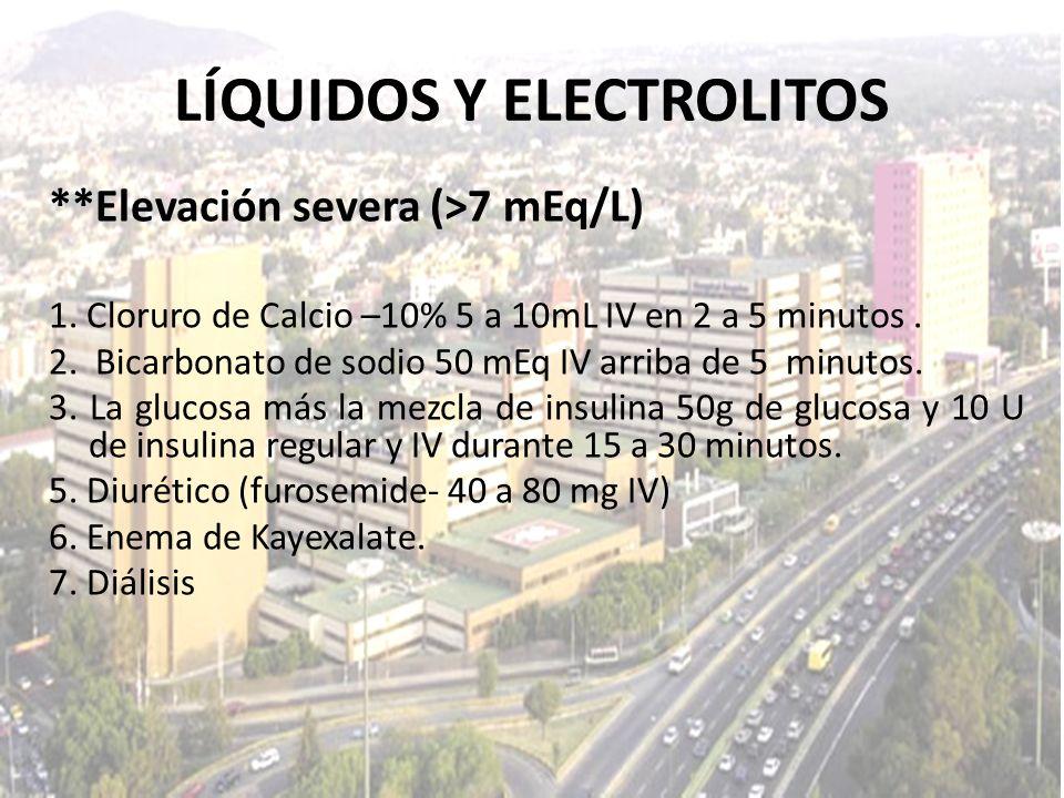 LÍQUIDOS Y ELECTROLITOS **Elevación severa (>7 mEq/L) 1. Cloruro de Calcio –10% 5 a 10mL IV en 2 a 5 minutos. 2. Bicarbonato de sodio 50 mEq IV arriba