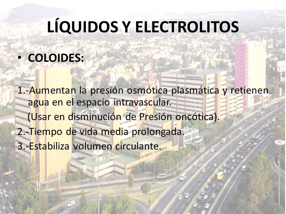 LÍQUIDOS Y ELECTROLITOS COLOIDES: 1.-Aumentan la presión osmótica plasmática y retienen agua en el espacio intravascular. (Usar en disminución de Pres