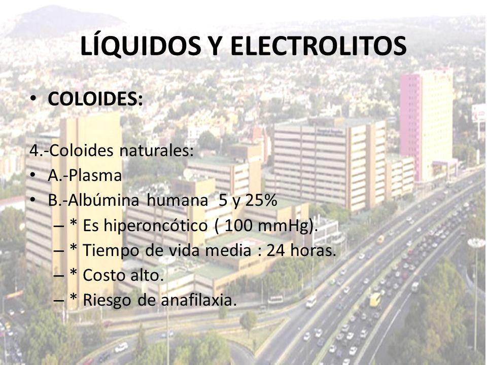 LÍQUIDOS Y ELECTROLITOS COLOIDES: 4.-Coloides naturales: A.-Plasma B.-Albúmina humana 5 y 25% – * Es hiperoncótico ( 100 mmHg). – * Tiempo de vida med