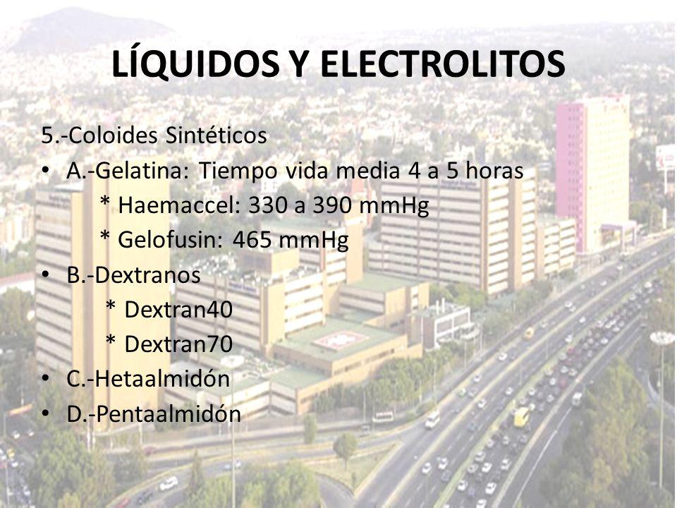 LÍQUIDOS Y ELECTROLITOS 5.-Coloides Sintéticos A.-Gelatina: Tiempo vida media 4 a 5 horas * Haemaccel: 330 a 390 mmHg * Gelofusin: 465 mmHg B.-Dextran