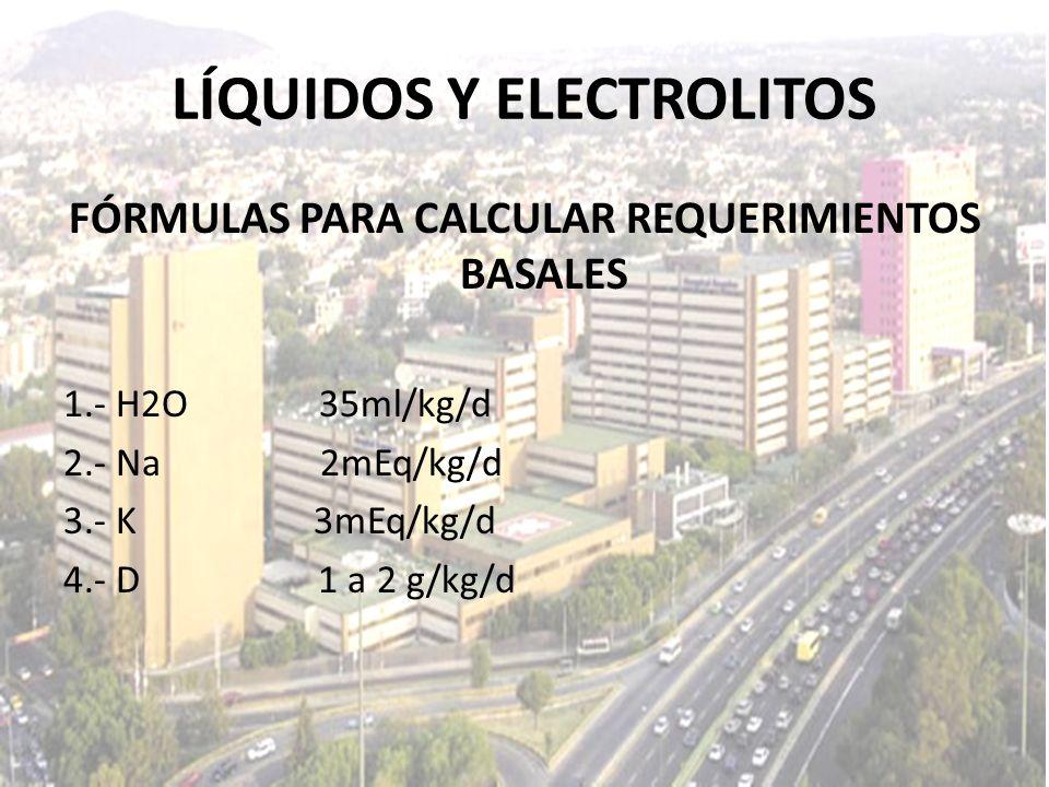 LÍQUIDOS Y ELECTROLITOS FÓRMULAS PARA CALCULAR REQUERIMIENTOS BASALES 1.- H2O 35ml/kg/d 2.- Na 2mEq/kg/d 3.- K 3mEq/kg/d 4.- D 1 a 2 g/kg/d