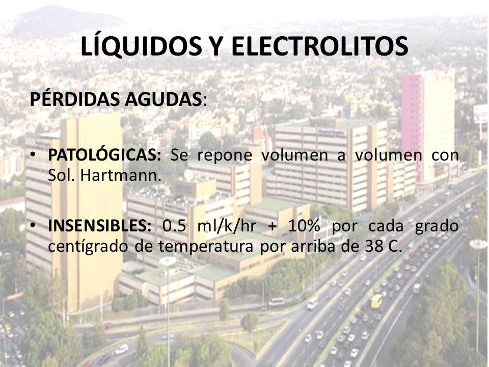 LÍQUIDOS Y ELECTROLITOS PÉRDIDAS AGUDAS: PATOLÓGICAS: Se repone volumen a volumen con Sol. Hartmann. INSENSIBLES: 0.5 ml/k/hr + 10% por cada grado cen