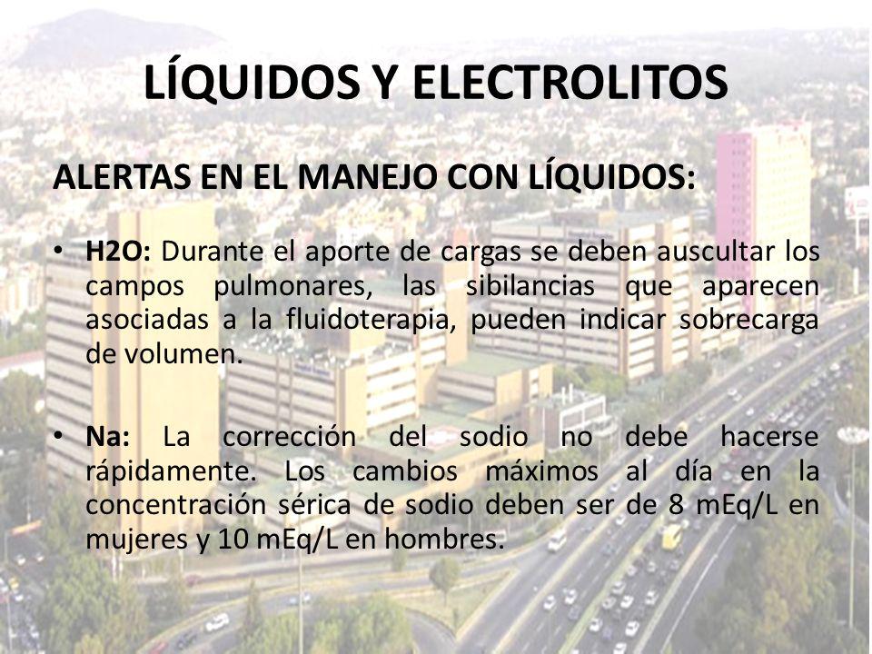 LÍQUIDOS Y ELECTROLITOS ALERTAS EN EL MANEJO CON LÍQUIDOS: H2O: Durante el aporte de cargas se deben auscultar los campos pulmonares, las sibilancias