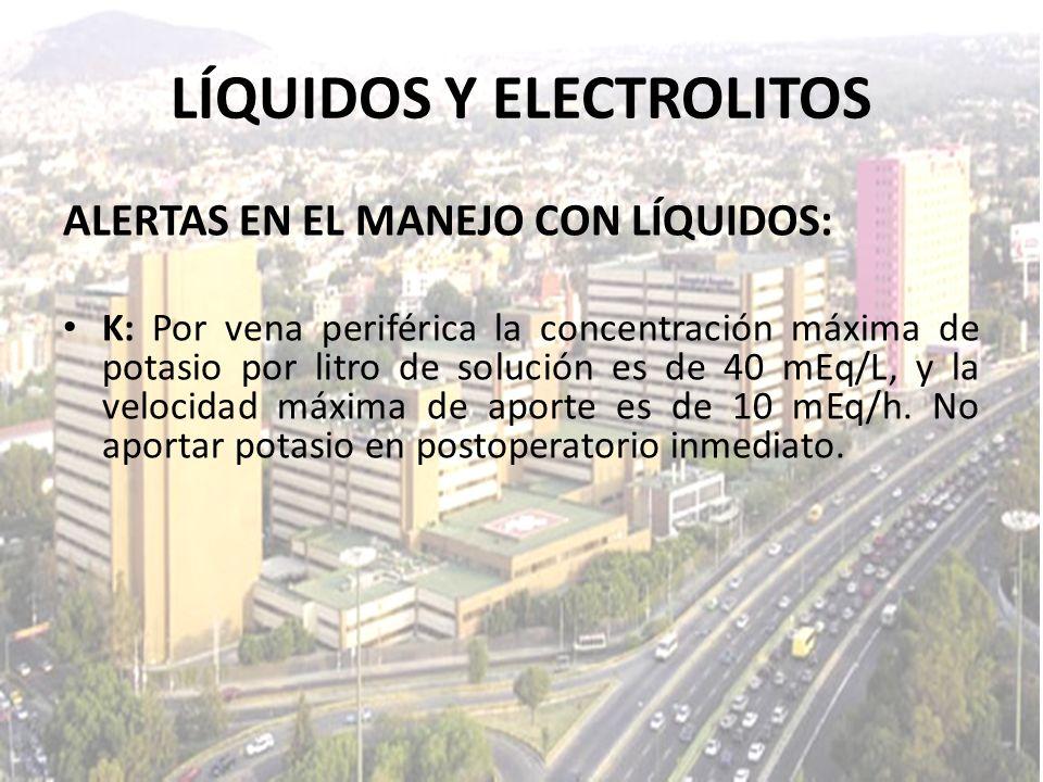 LÍQUIDOS Y ELECTROLITOS ALERTAS EN EL MANEJO CON LÍQUIDOS: K: Por vena periférica la concentración máxima de potasio por litro de solución es de 40 mE
