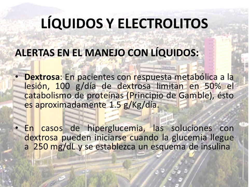LÍQUIDOS Y ELECTROLITOS ALERTAS EN EL MANEJO CON LÍQUIDOS: Dextrosa: En pacientes con respuesta metabólica a la lesión, 100 g/día de dextrosa limitan