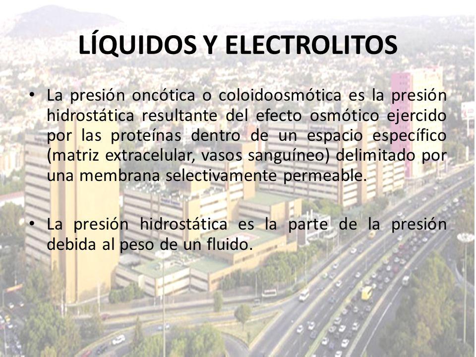 LÍQUIDOS Y ELECTROLITOS La presión oncótica o coloidoosmótica es la presión hidrostática resultante del efecto osmótico ejercido por las proteínas den