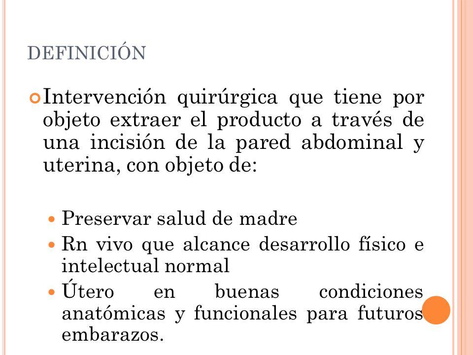 DEFINICIÓN Intervención quirúrgica que tiene por objeto extraer el producto a través de una incisión de la pared abdominal y uterina, con objeto de: P