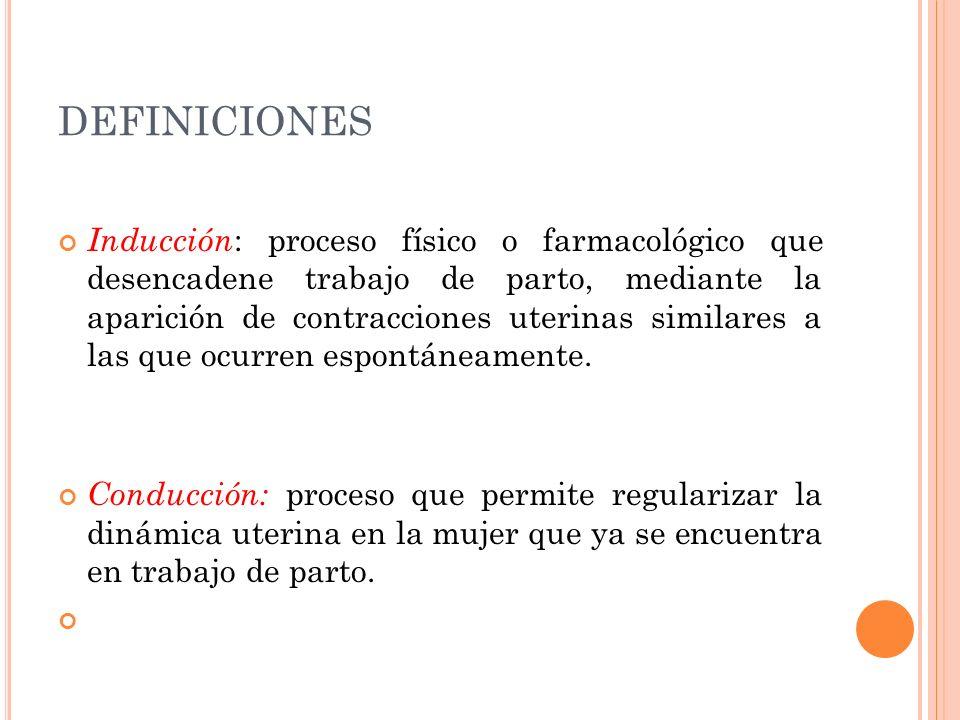 DEFINICIONES Inducción : proceso físico o farmacológico que desencadene trabajo de parto, mediante la aparición de contracciones uterinas similares a