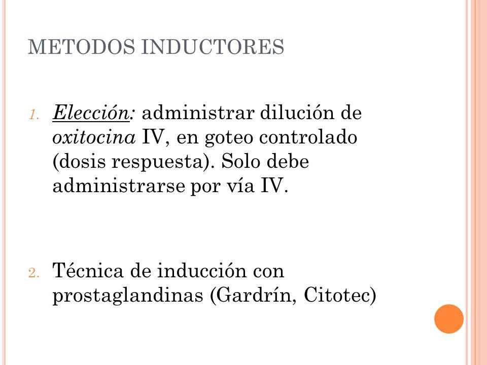 METODOS INDUCTORES 1. Elección: administrar dilución de oxitocina IV, en goteo controlado (dosis respuesta). Solo debe administrarse por vía IV. 2. Té