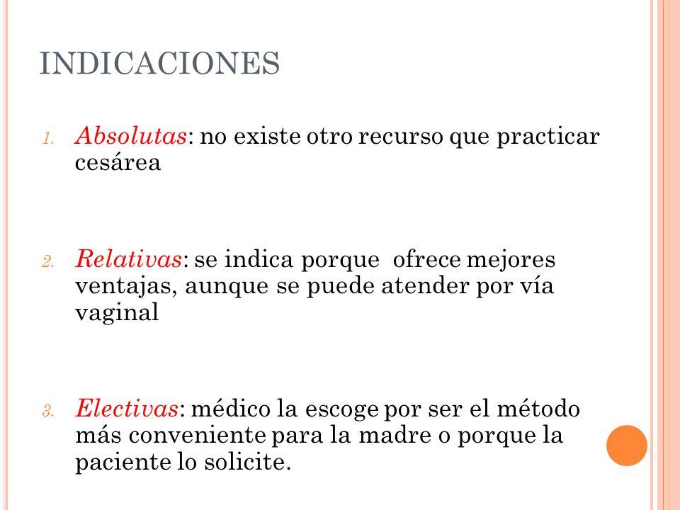 INDICACIONES 1. Absolutas : no existe otro recurso que practicar cesárea 2. Relativas : se indica porque ofrece mejores ventajas, aunque se puede aten