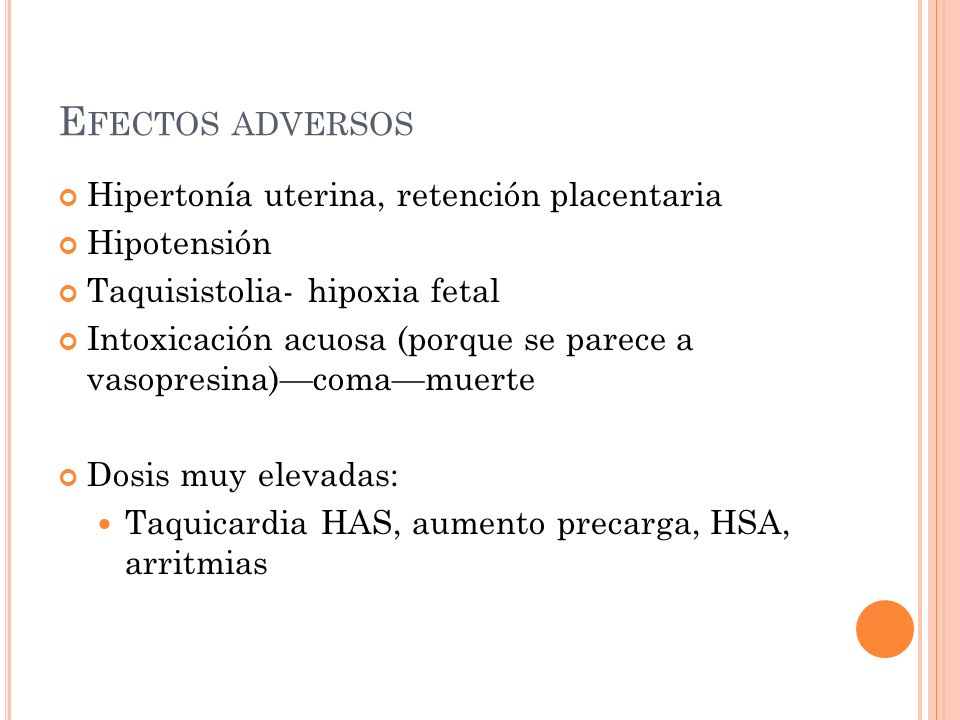 E FECTOS ADVERSOS Hipertonía uterina, retención placentaria Hipotensión Taquisistolia- hipoxia fetal Intoxicación acuosa (porque se parece a vasopresi