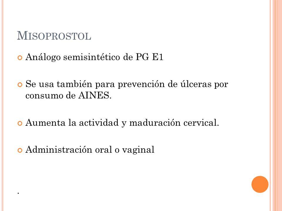 M ISOPROSTOL Análogo semisintético de PG E1 Se usa también para prevención de úlceras por consumo de AINES. Aumenta la actividad y maduración cervical